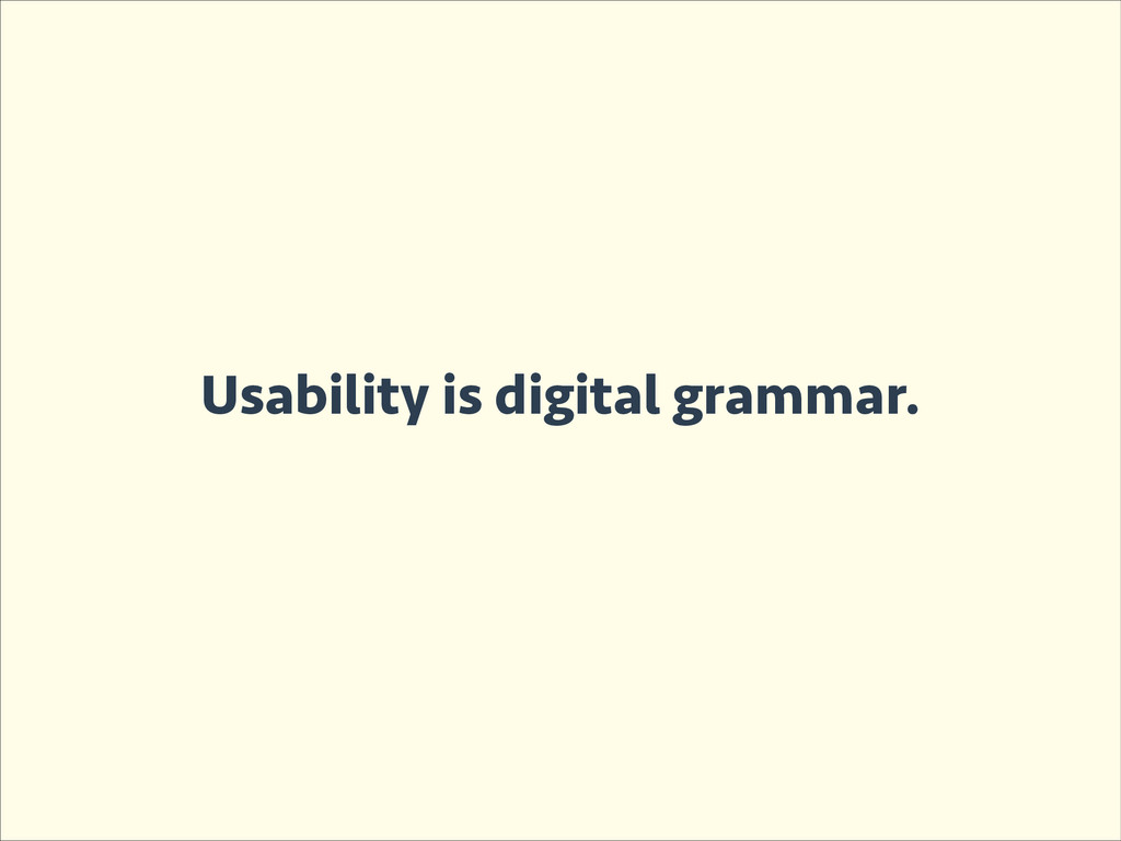 Usability is digital grammar.
