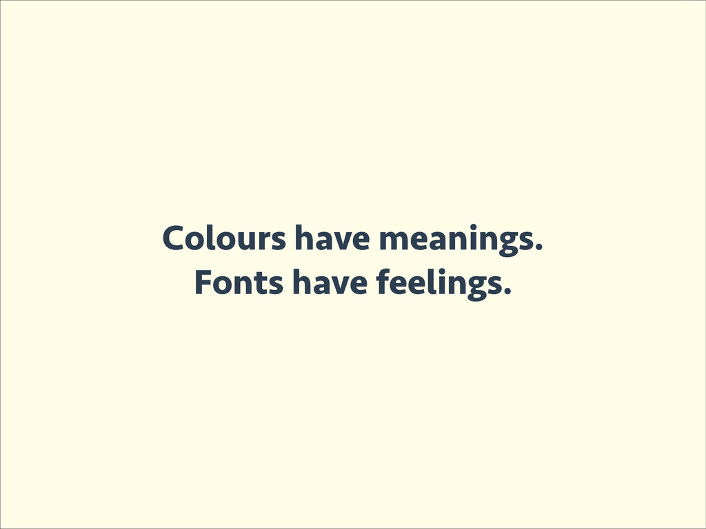 Colours have meanings. Fonts have feelings.