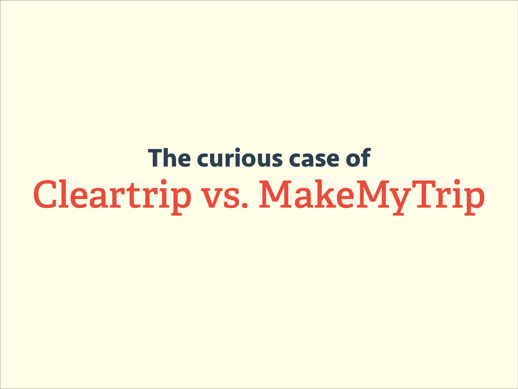 The curious case of Cleartrip vs. MakeMyTrip