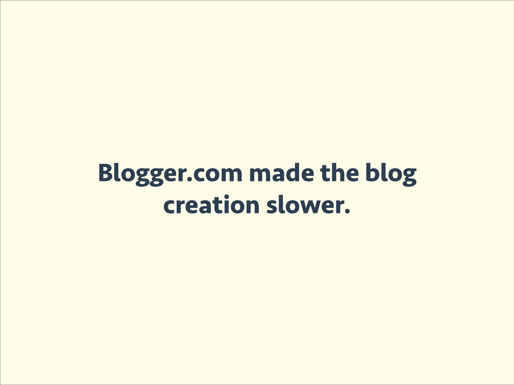 Blogger.com made the blog creation slower.
