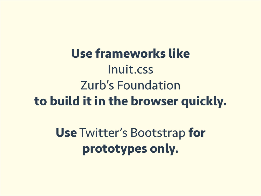Use frameworks like Inuit.css Zurb's Foundation...