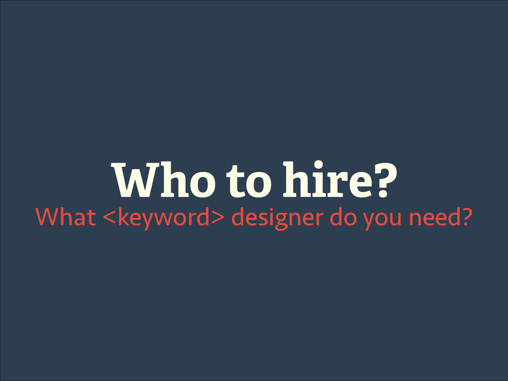 Who to hire? What <keyword> designer do you nee...