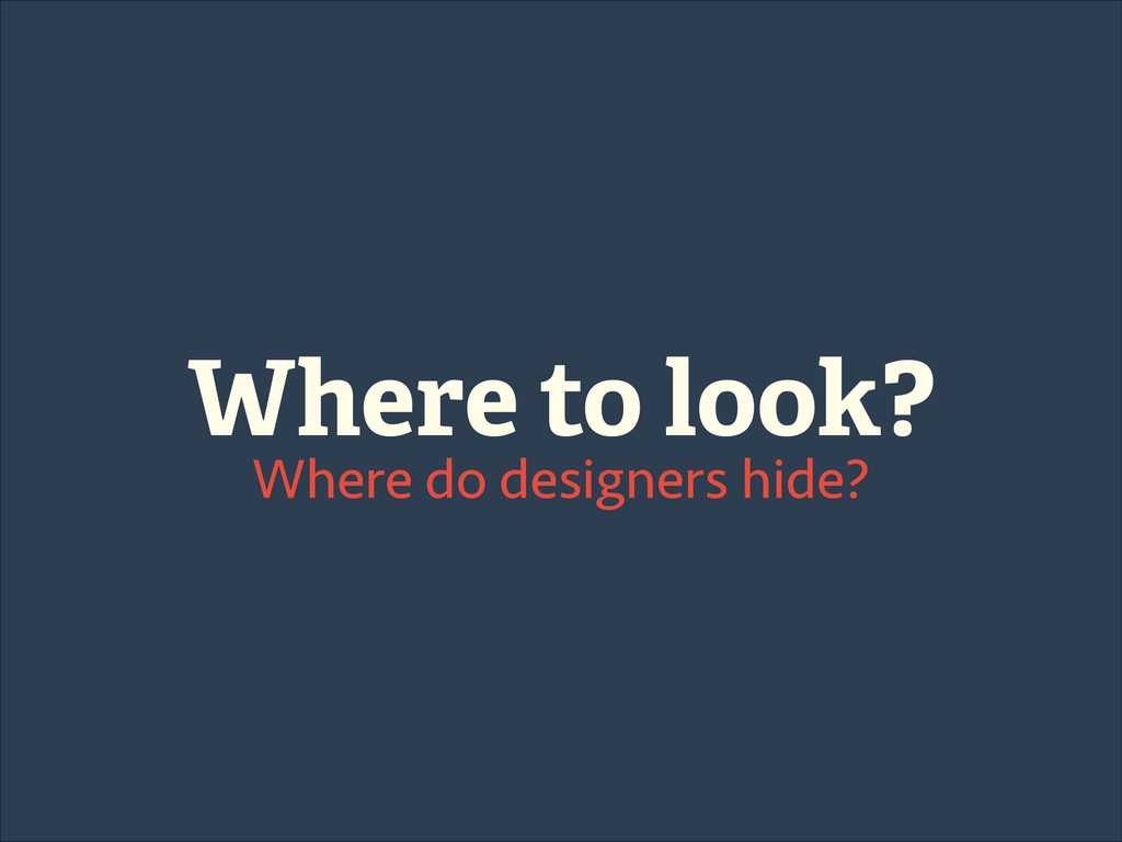 Where to look? Where do designers hide?