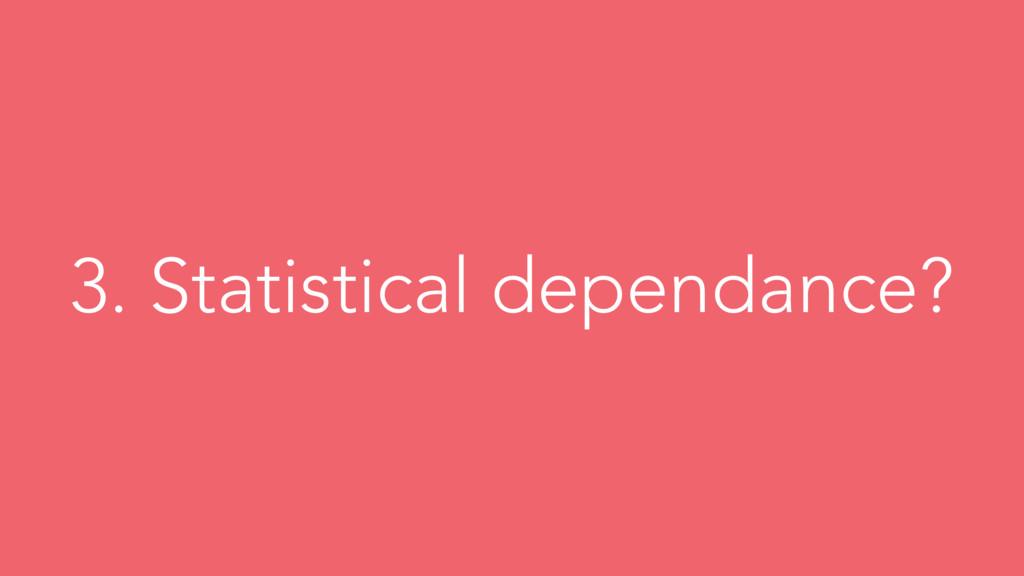 3. Statistical dependance?