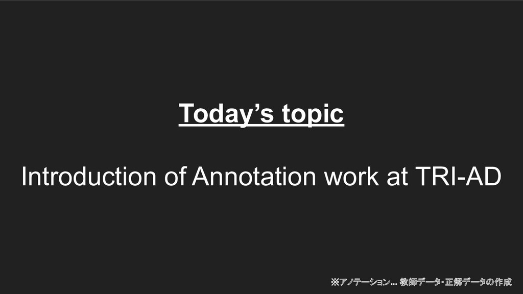 Today's topic Introduction of Annotation work a...