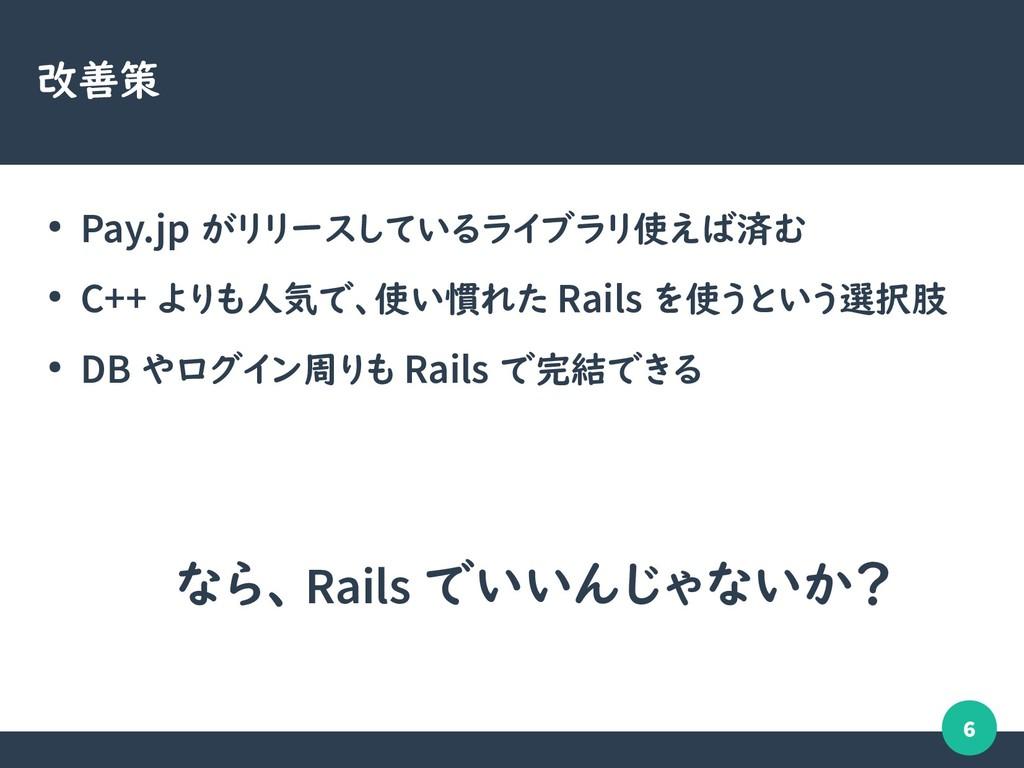 6 改善策 ● Pay.jp がリリースしているライブラリ使えば済む ● C++ よりも人気で...