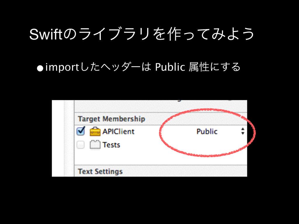 SwiftͷϥΠϒϥϦΛ࡞ͬͯΈΑ͏ •importͨ͠ϔομʔ Public ଐੑʹ͢Δ