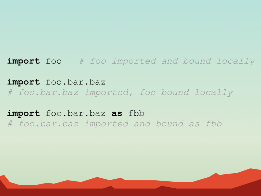 import foo # foo imported and bound locally imp...