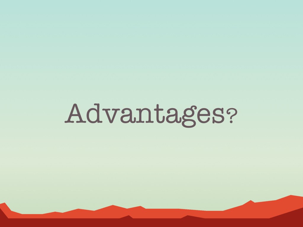Advantages?