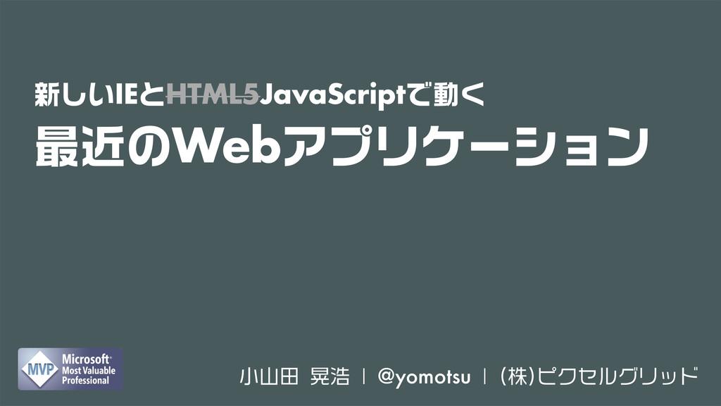 新しいIEとHTML5JavaScriptで動く 最近のWebアプリケーション 小山田 晃浩 ...