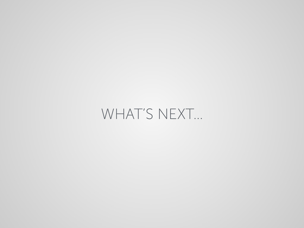 WHAT'S NEXT…