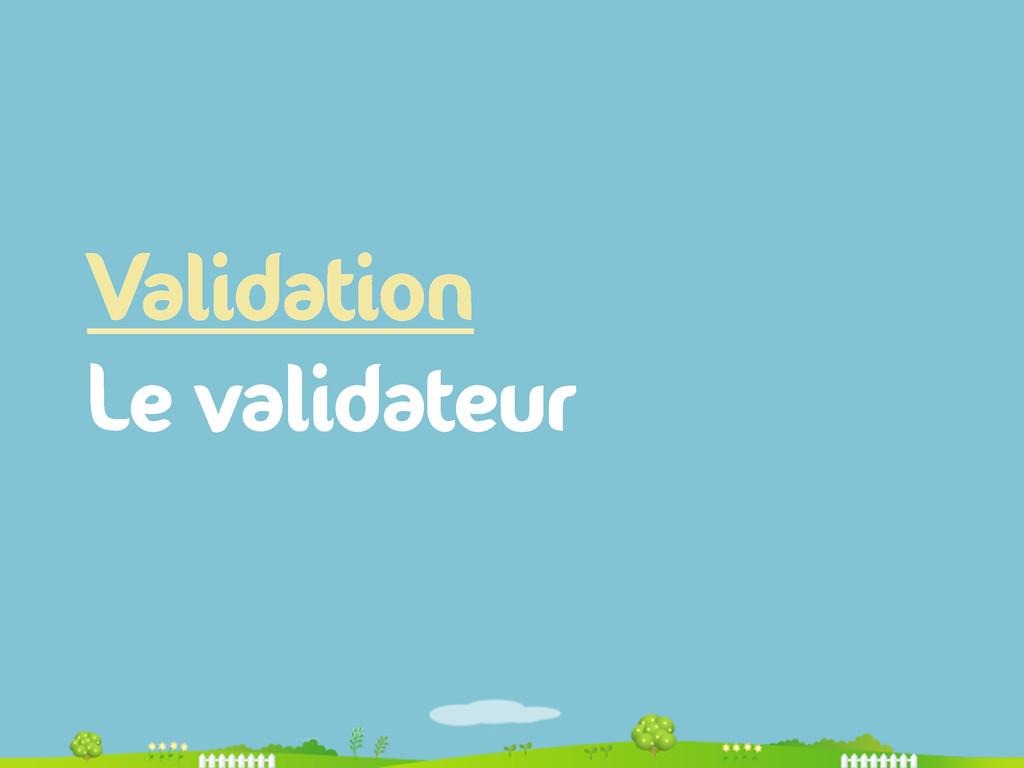 Validation Le validateur
