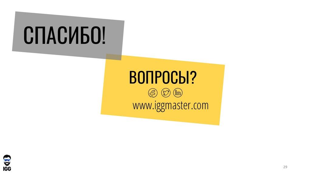 СПАСИБО! ВОПРОСЫ? www.iggmaster.com 29