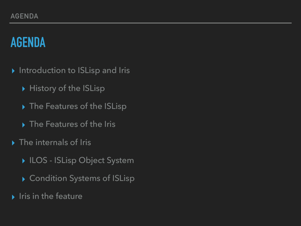 AGENDA AGENDA ▸ Introduction to ISLisp and Iris...