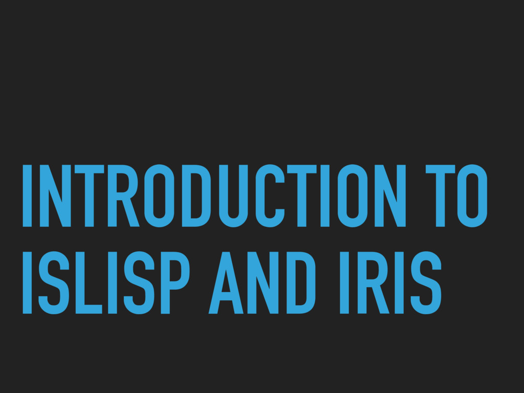 INTRODUCTION TO ISLISP AND IRIS