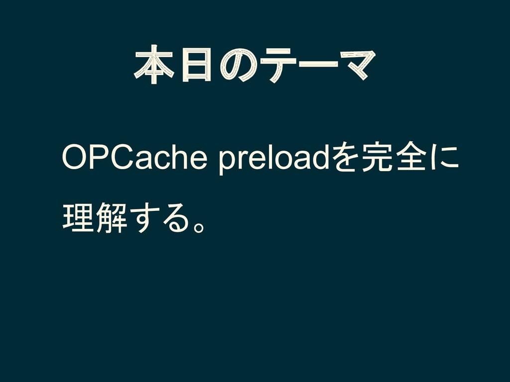 本日のテーマ OPCache preloadを完全に 理解する。
