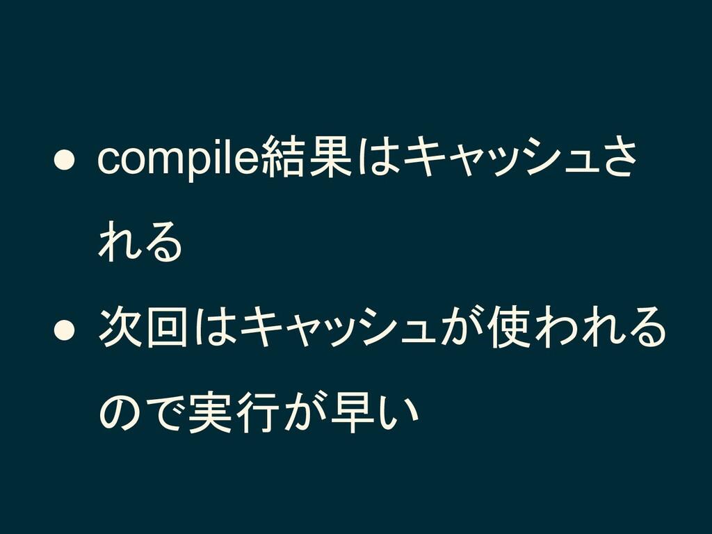 ● compile結果はキャッシュさ れる ● 次回はキャッシュが使われる ので実行が早い