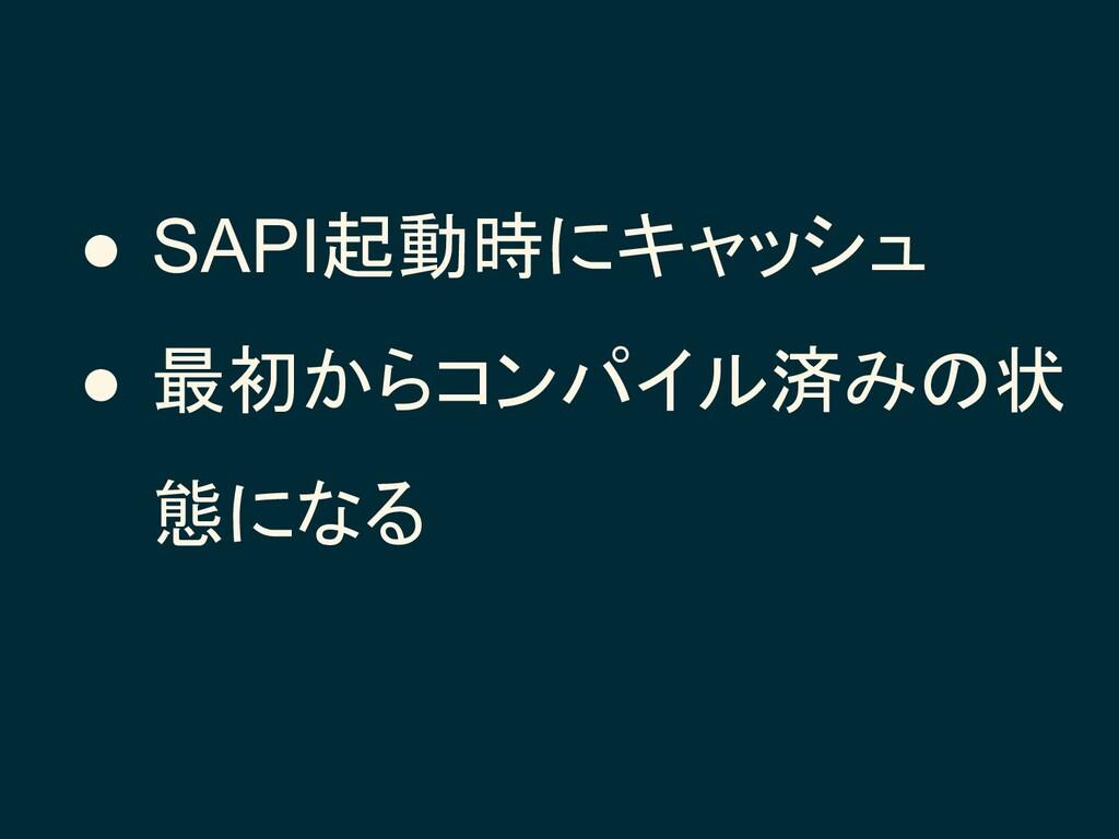 ● SAPI起動時にキャッシュ ● 最初からコンパイル済みの状 態になる