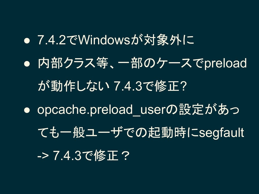 ● 7.4.2でWindowsが対象外に ● 内部クラス等、一部のケースでpreload が動...