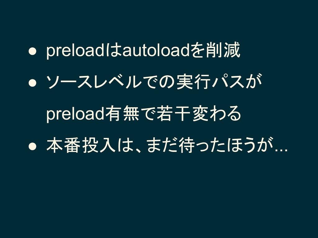 ● preloadはautoloadを削減 ● ソースレベルでの実行パスが preload有無...