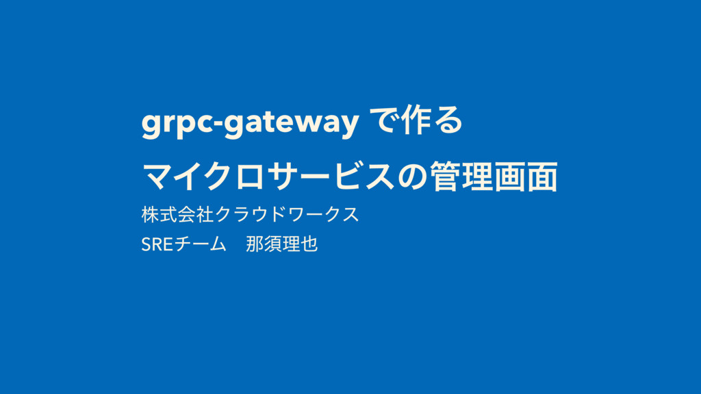 grpc-gateway Ͱ࡞Δ ϚΠΫϩαʔϏεͷཧը໘ גࣜձࣾΫϥυϫʔΫε SRE...