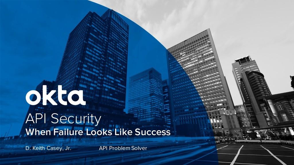 When Failure Looks Like Success API Security D....
