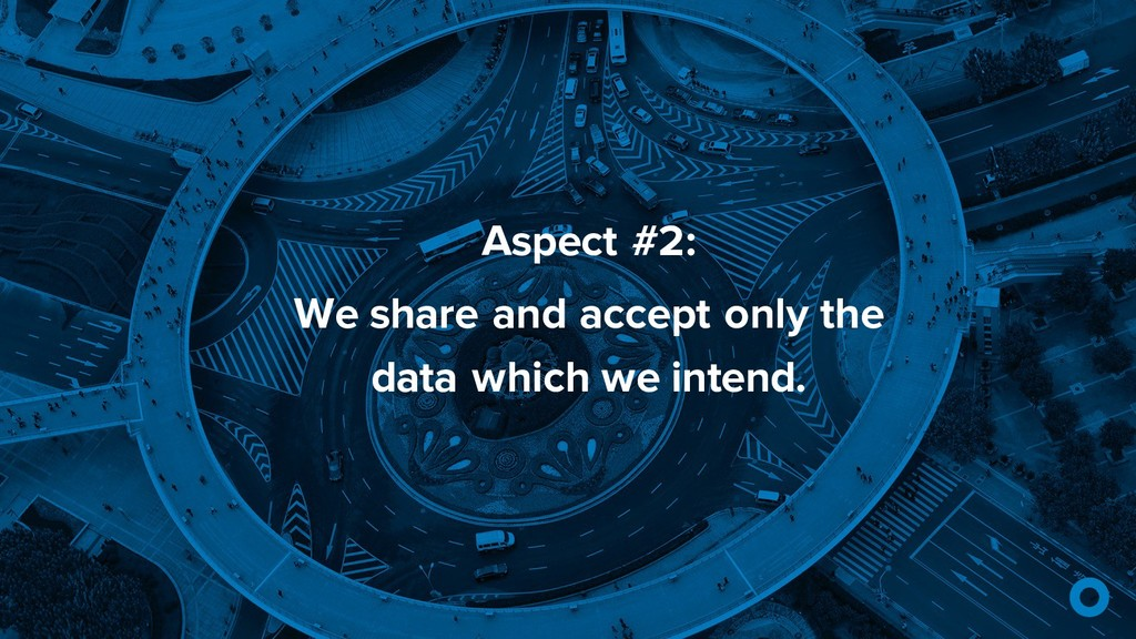 Aspect #2: We share and accept only the data wh...