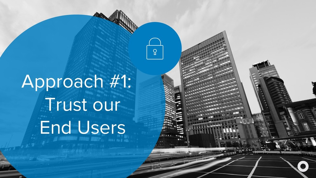 Approach #1: Trust our End Users