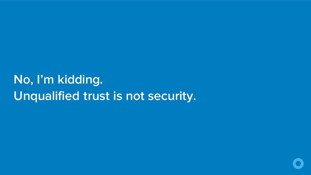 No, I'm kidding. Unqualified trust is not secur...