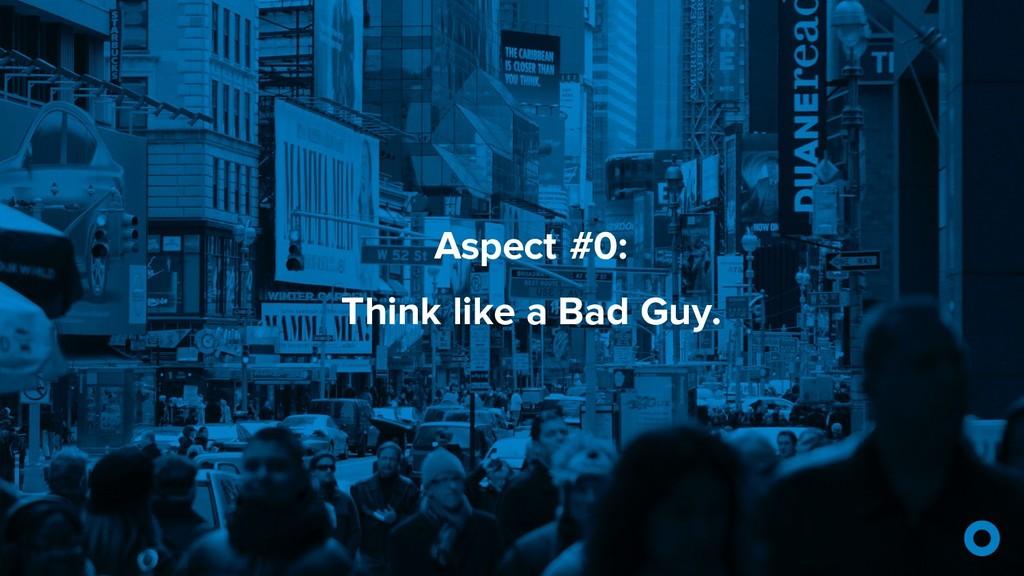 Aspect #0: Think like a Bad Guy.