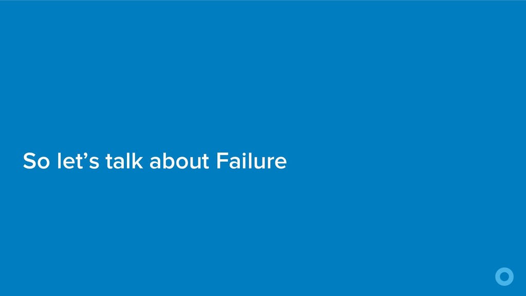 So let's talk about Failure