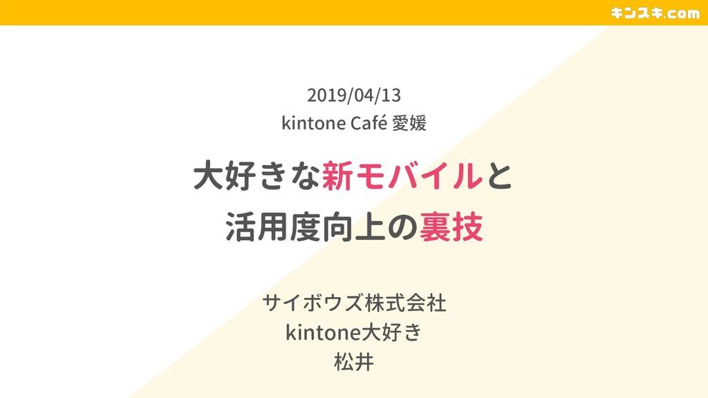 大好きな新モバイルと 活用度向上の裏技 サイボウズ株式会社 kintone大好き 松井 201...