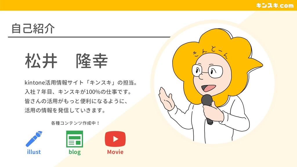 自己紹介 松井 隆幸 kintone活用情報サイト「キンスキ」の担当。 入社7年目、キンスキが...
