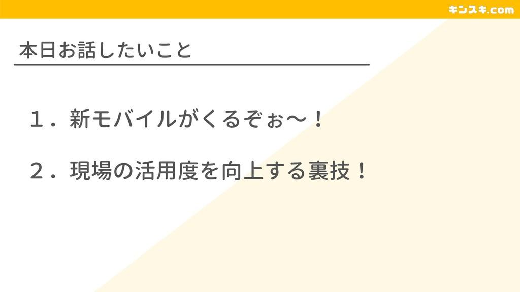 本日お話したいこと 1.新モバイルがくるぞぉ〜! 2.現場の活用度を向上する裏技!