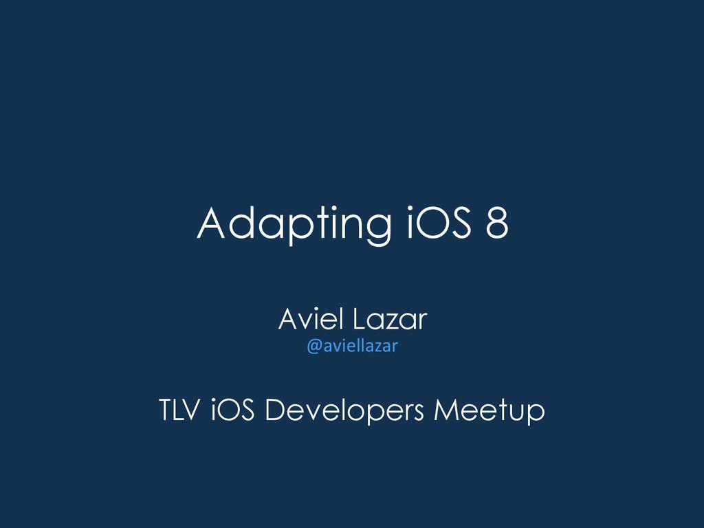 Adapting iOS 8 Aviel Lazar @aviellazar  TLV ...
