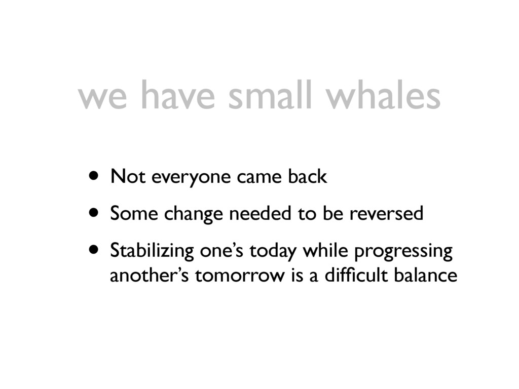 we have small whales • Not everyone came back •...