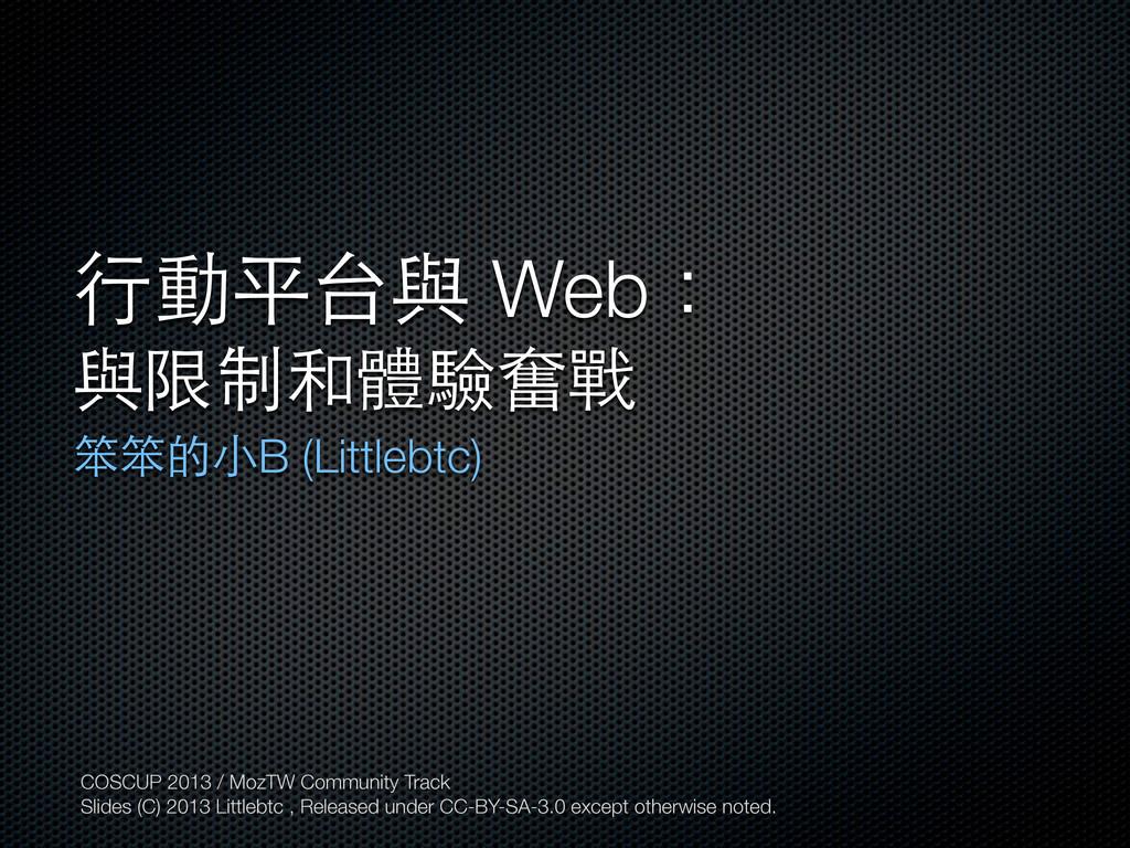 ⾏行動平台與 Web: 與限制和體驗奮戰 笨笨的⼩小B (Littlebtc) COSCUP ...