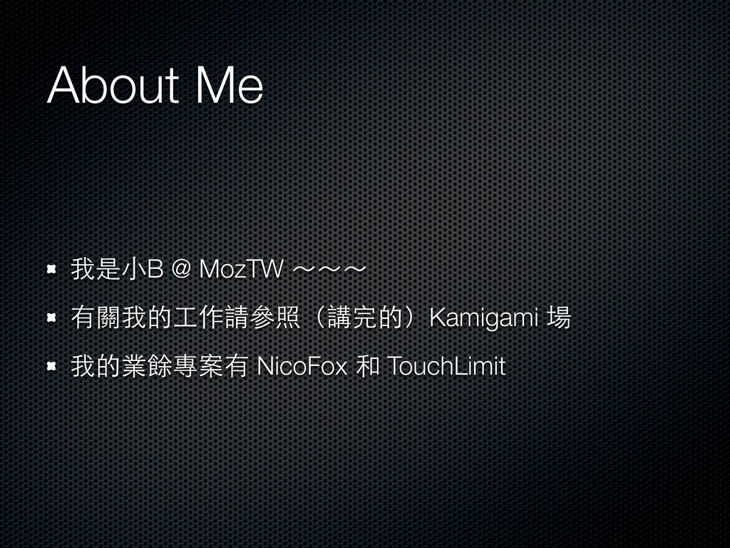 About Me 我是⼩小B @ MozTW ~~~ 有關我的⼯工作請參照(講完的)Kamig...