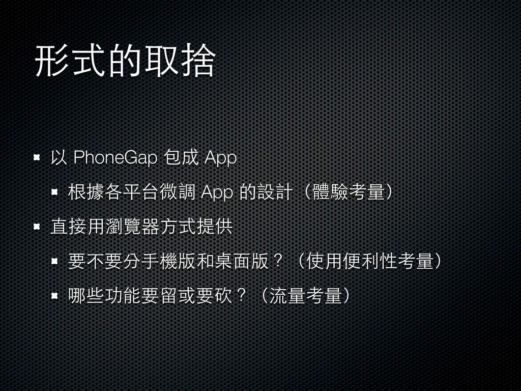 形式的取捨 以 PhoneGap 包成 App 根據各平台微調 App 的設計(體驗考量) 直...