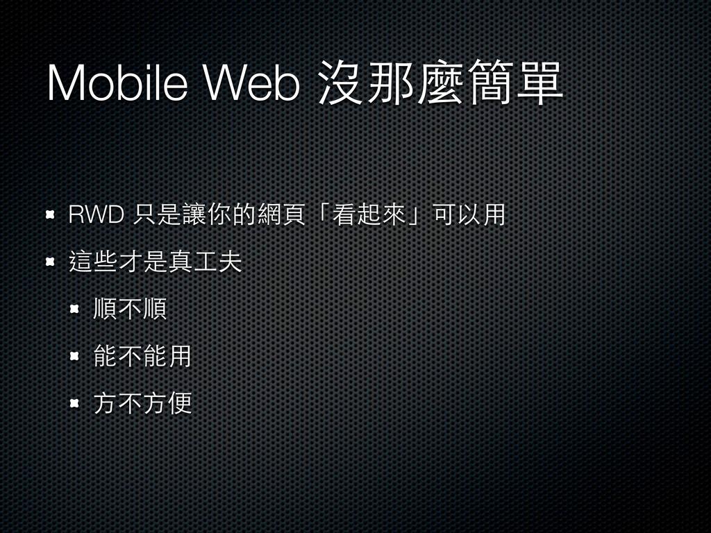 Mobile Web 沒那麼簡單 RWD 只是讓你的網⾴頁「看起來」可以⽤用 這些才是真⼯工夫...