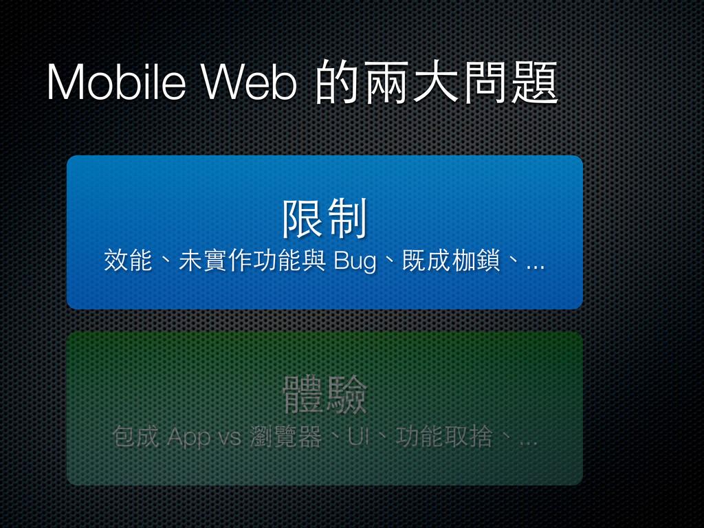 Mobile Web 的兩⼤大問題 限制 效能、未實作功能與 Bug、既成枷鎖、... 體驗 ...
