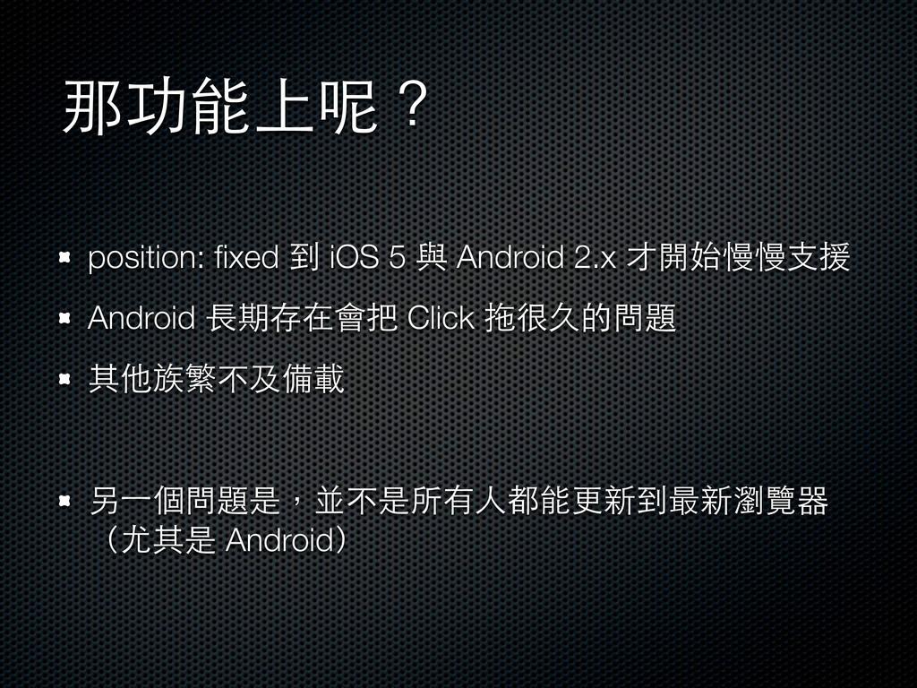那功能上呢? position: fixed 到 iOS 5 與 Android 2.x 才開始...