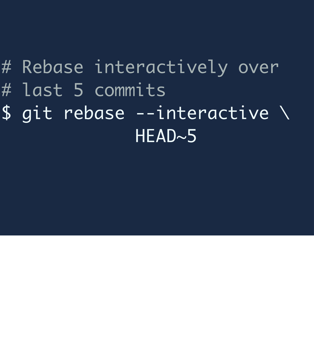 # Rebase interactively over # last 5 commits $ ...