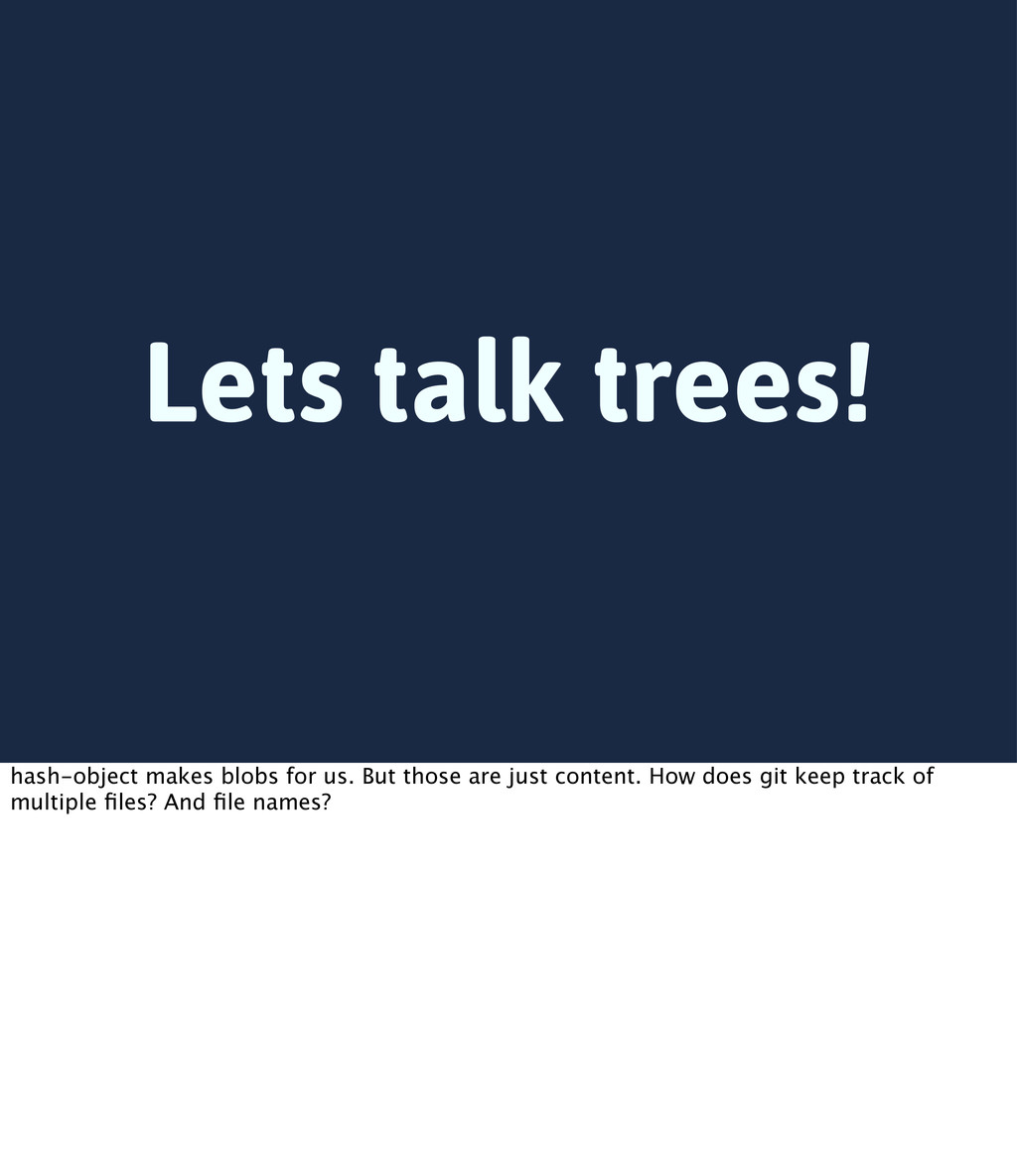Lets talk trees! hash-object makes blobs for us...