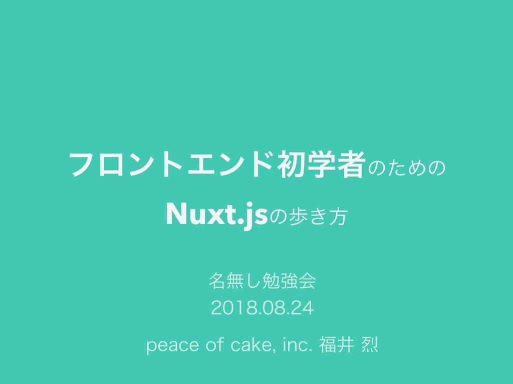 ϑϩϯτΤϯυॳֶऀͷͨΊͷ Nuxt.jsͷา͖ํ QFBDFPGDBLFJOD...