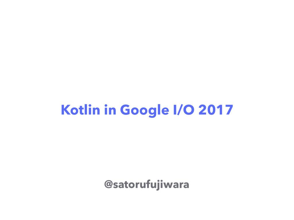 Kotlin in Google I/O 2017 @satorufujiwara