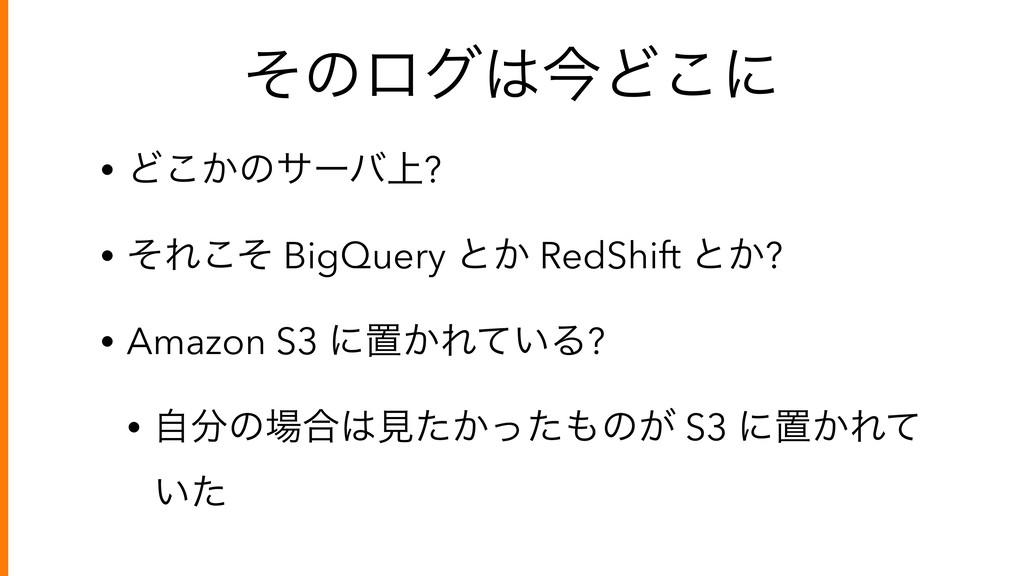 ͦͷϩάࠓͲ͜ʹ • Ͳ͔͜ͷαʔό্? • ͦΕͦ͜ BigQuery ͱ͔ RedShi...