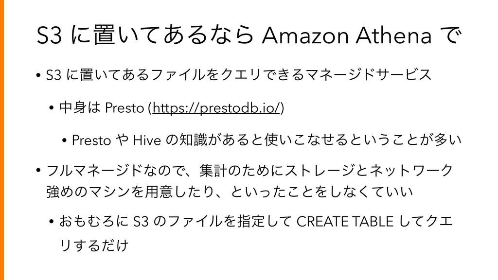S3 ʹஔ͍ͯ͋ΔͳΒ Amazon Athena Ͱ • S3 ʹஔ͍ͯ͋ΔϑΝΠϧΛΫΤϦ...