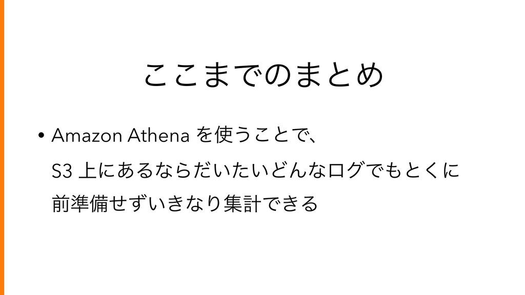 ͜͜·Ͱͷ·ͱΊ • Amazon Athena Λ͏͜ͱͰɺ S3 ্ʹ͋ΔͳΒ͍͍ͩͨ...