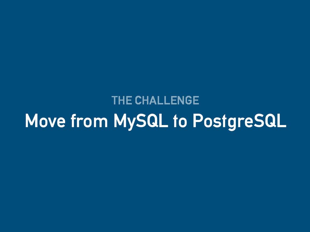 THE CHALLENGE Move from MySQL to PostgreSQL